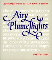 Airy Plumeflights - A Beginner's Guide to Celtic Script and Design ebook by Timothy O'Neill