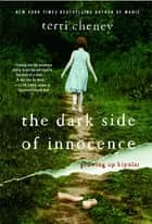 The Dark Side of Innocence - Growing Up Bipolar ebook by Terri Cheney