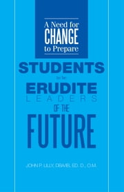 A Need for Change to Prepare Students to be Erudite Leaders of the Future ebook by DBA/IB, Ed. D., O.M. John P. Lilly