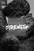 The One Year Daily Moments of Strength - Inspiration for Men ebook by Walk Thru the Bible