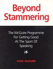 Beyond Stammering: The McGuire Programme for Getting Good at the Sport of Speaking ebook by McGuire, Dave