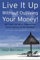 Live It Up Without Outliving Your Money! ebook by Paul Merriman
