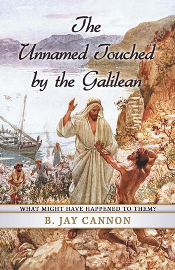 The Unnamed Touched by the Galilean - What Might Have Happened to Them? ebook by B. Jay Cannon