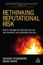 Rethinking Reputational Risk - How to Manage the Risks that can Ruin Your Business, Your Reputation and You ebook by Anthony Fitzsimmons, Prof Derek Atkins