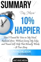 Dan Harris' 10% Happier: How I Tamed The Voice in My Head, Reduced Stress Without Losing My Edge, And Found Self-Help That Actually Works - A True Story | Summary ebook by Ant Hive Media