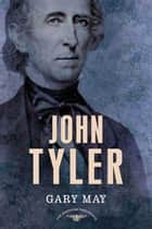 John Tyler - The American Presidents Series: The 10th President, 1841-1845 ebook by Gary May, Sean Wilentz, Arthur M. Schlesinger Jr.