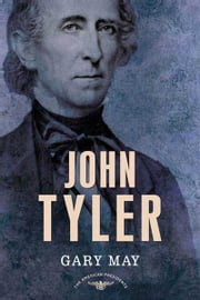 John Tyler - The American Presidents Series: The 10th President, 1841-1845 ebook by Gary May,Arthur M. Schlesinger,Sean Wilentz