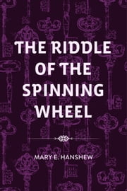 The Riddle of the Spinning Wheel ebook by Mary E. Hanshew