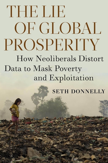 The Lie of Global Prosperity - How Neoliberals Distort Data to Mask Poverty and Exploitation ebook by Seth Donnelly