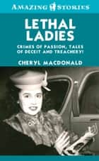 Lethal Ladies - Crimes of Passion, Tales of Deceit and Treachery! ebook by Cheryl MacDonald