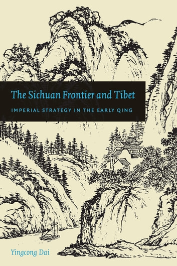 The Sichuan Frontier and Tibet - Imperial Strategy in the Early Qing ebook by Yingcong Dai