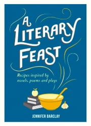 Literary Feast - Recipes Inspired by Novels, Poems and Plays ebook by Jennifer Barclay