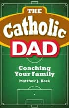 Catholic Dad - Coaching Your Family ebook by Matthew J. Beck