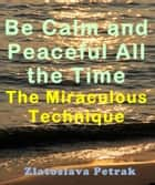 Be Calm and Peaceful All the Time - The Miraculous Technique ebook by Zlatoslava Petrak