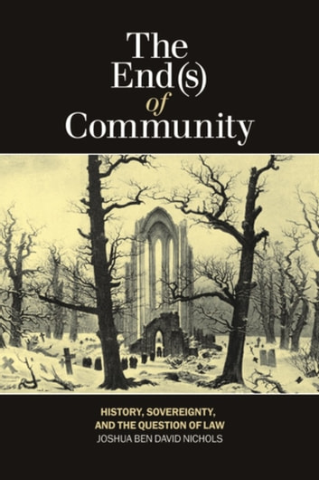 The End(s) of Community - History, Sovereignty, and the Question of Law ebook by Joshua Ben David Nichols