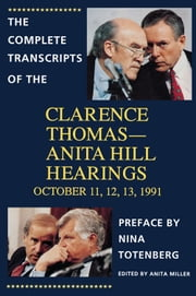 The Complete Transcripts of the Clarence Thomas - Anita Hill Hearings - October 11, 12, 13, 1991 ebook by Nina Totenberg,Anita Miller