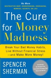 The Cure for Money Madness - Break Your Bad Money Habits, Live Without Financial Stress--and Make More Money! ebook by Spencer Sherman