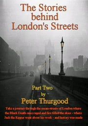The Stories Behind London's Streets (Part Two) ebook by Peter Thurgood