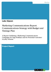 Marketing Communications Report. Communications Strategy with Budget and Timings Plan - A Report Outlining a Marketing Communications Campaign for Saga Holidays and its Potential Customer Loyalty Scheme ebook by Luke Gipson