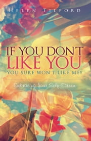If You Don't Like You - You Sure Won't Like Me!! - Embracing Your Self-Esteem ebook by Helen Tilford