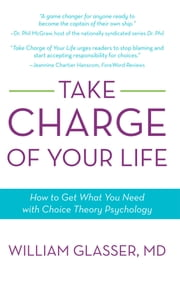 Take Charge of Your Life - How to Get What You Need with Choice-Theory Psychology ebook by William Glasser, MD