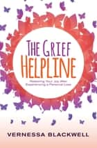 The Grief Helpline - Restoring Your Joy After Experiencing a Personal Loss ebook by Vernessa Blackwell