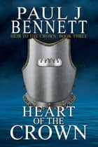 Heart of the Crown eBook by Paul J Bennett