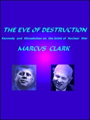 THE EVE OF DESTRUCTION - Kennedy and Khrushchev on the brink of Nuclear War ebook by Marcus Clark