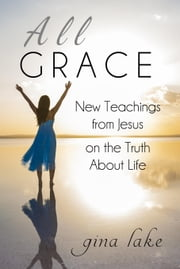 All Grace: New Teachings from Jesus on the Truth About Life ebook by Gina Lake