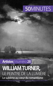 William Turner, le peintre de la lumière - Le sublime au coeur du romantisme ebook by Delphine Gervais de Lafond,50 minutes,Corinne Durand