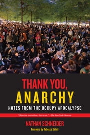Thank You, Anarchy - Notes from the Occupy Apocalypse ebook by Nathan Schneider
