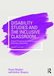 Disability Studies and the Inclusive Classroom - Critical Practices for Embracing Diversity in Education ebook by Susan Baglieri