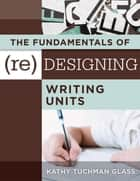 Fundamentals of (Re)designing Writing Units, The - useful professional and student resources for classroom lesson design and writing units ebook by Kathy Tuchman Glass