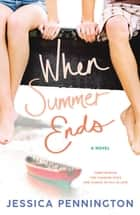 When Summer Ends - A Novel ebook by Jessica Pennington