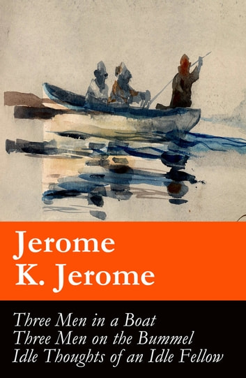 Three Men in a Boat (illustrated) + Three Men on the Bummel + Idle Thoughts of an Idle Fellow: The best of Jerome K. Jerome ebook by Jerome  K. Jerome