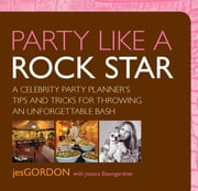 Party Like a Rock Star - A Celebrity Party Planner's Tips and Tricks for Throwing an Unforgettable Bash ebook by Jes Gordon,Jessica Baumgardner
