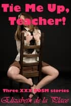 Tie Me Up, Teacher! Three XXX BDSM Stories ebook by Elizabeth de la Place