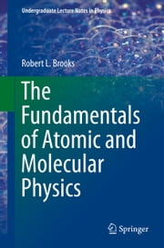 The Fundamentals of Atomic and Molecular Physics ebook by Robert L. Brooks