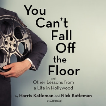 You Can't Fall Off the Floor - And Other Lessons from a Life in Hollywood audiobook by Harris Katleman,Nick Katleman