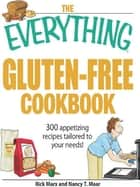 The Everything Gluten-Free Cookbook - 300 Appetizing Recipes Tailored to Your Needs! ebook by Nancy T Maar