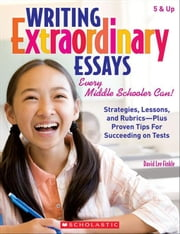 Writing Extraordinary Essays: Every Middle Schooler Can!: Strategies, Lessons, and Rubrics-Plus Proven Tips for Succeeding on Tests ebook by Finkle, David Lee