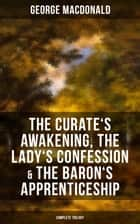 The Curate's Awakening, The Lady's Confession & The Baron's Apprenticeship (Complete Trilogy) ebook by George MacDonald