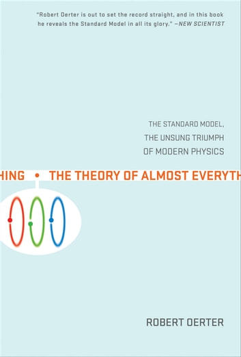 The Theory of Almost Everything - The Standard Model, the Unsung Triumph of Modern Physics ebook by Robert Oerter