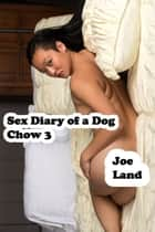 Sex Diary of a Dog: Chow 3 ebook by Joe Land