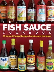 The Fish Sauce Cookbook - 50 Umami-Packed Recipes from Around the Globe ebook by Veronica Meewes
