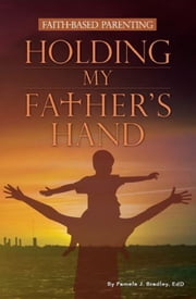 Holding My Father's Hand - Faith Based Parenting ebook by Pamela J. Bradley