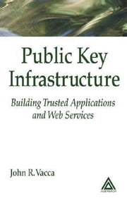 Public Key Infrastructure: Building Trusted Applications and Web Services ebook by Vacca, John R.