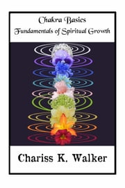Chakra Basics: Fundamentals of Spiritual Growth ebook by Chariss K. Walker