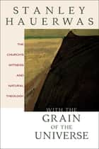 With the Grain of the Universe - The Church's Witness and Natural Theology ebook by Stanley Hauerwas