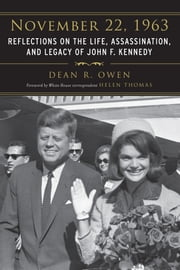 November 22, 1963 - Reflections on the Life, Assassination, and Legacy of John F. Kennedy ebook by Dean R. Owen